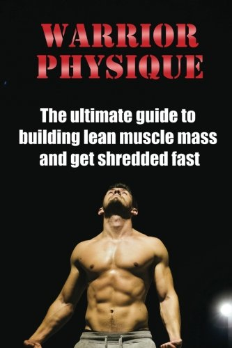 Warrior Physique: The ultimate guide to building lean muscle mass and get shredd