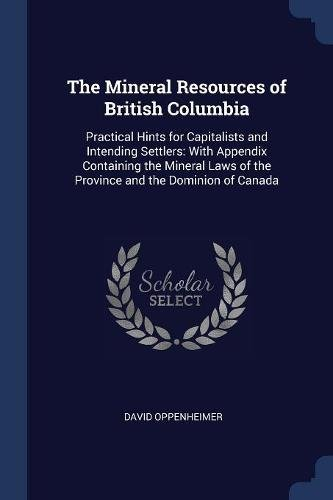 The Mineral Resources Of British Columbia  Practical Hints For Capitalists And Intending Settlers  With Appendix Containing The Mineral Laws Of The Province And The Dominion Of Canada