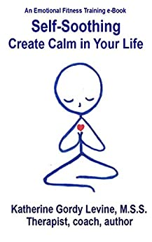 Self-Soothing - Create Calm in Your Life (An Emotional Fitness Training® Program Book 2) by [Levine, Katherine Gordy]