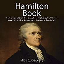 Hamilton Book: The True Story of This Extraordinary Founding Father; The Ultimate Alexander Hamilton Biography and His American Revolution