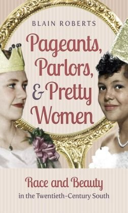 Read Online Pageants, Parlors, and Pretty Women: Race and Beauty in the Twentieth-Century South (Hardback) - Common PDF