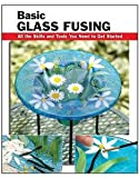 Basic Glass Fusing: All the Skills and Tools You