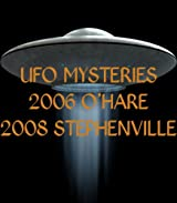 UFO MYSTERIES 2006 O'HARE 2008 STEPHENVILLE
