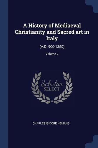Download A History of Mediaeval Christianity and Sacred art in Italy: (A.D. 900-1350); Volume 2 ebook