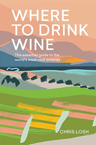 Where to Drink Wine: An essential guide to the world's must-visit wineries by Chris Losh