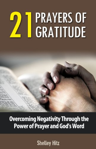 21 Prayers of Gratitude: Overcoming Negativity Through the Power of Prayer and God's Word (A Life of Gratitude) (Volume 2)