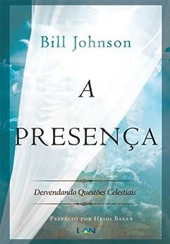 A Presença: Desvendando os assuntos celestiais por [Johnson, Bill]