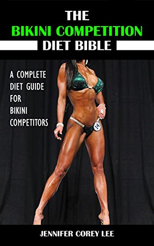 The Bikini Competition Diet Bible: A Complete Diet Guide for Bikini Competitors (Diet, Nutrition, Bikini Competition, Health, Body - Training Bikinis