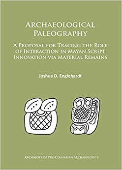 Archaeological Paleography: A Proposal for Tracing the Role of Interaction in Mayan Script Innovation via Material Remains (Archaeopress Pre-Columbian Archaeology) by Joshua D. Englehardt (2016-01-22)