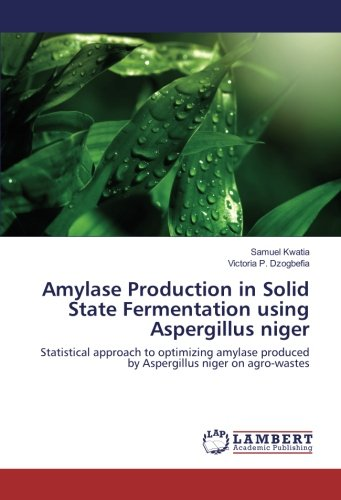 Amylase Production in Solid State Fermentation using Aspergillus niger: Statistical approach to optimizing amylase produced by Aspergillus niger on agro-wastes (Production Of Amylase By Solid State Fermentation)