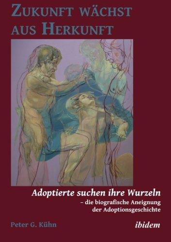 Zukunft wächst aus Herkunft: Adoptierte suchen ihre Wurzeln – die biografische Aneignung der Adoptionsgeschichte