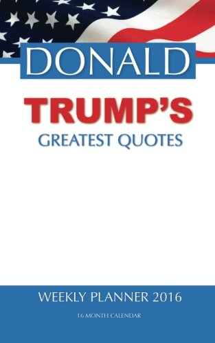 DONALD TRUMP'S GREATEST QUOTES Weekly Planner 2016: 16 Month Calendar pdf