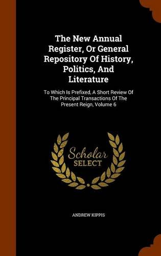 Download The New Annual Register, Or General Repository Of History, Politics, And Literature: To Which Is Prefixed, A Short Review Of The Principal Transactions Of The Present Reign, Volume 6 pdf epub