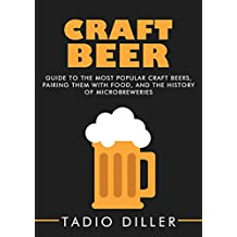 Craft Beer: Guide to the Most Popular Craft Beers, Pairing Them with Food, and the History of Microbreweries (Worlds Most Loved Drinks Book 7)