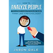 How To Analyze People: The Ultimate Human Psychology Guide : Think Like A Psychologist: Influence Anyone, Learn How to Read People Instantly, And Understand Dark Psychology