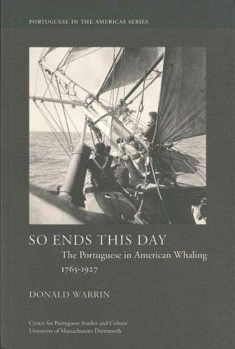 So Ends This Day: The Portuguese in American Whaling, 1765-1927 (Portuguese in the Americas Series) (The End Of America Series)