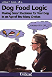 Dog Food Logic - Making Smart Decisions for Your Dog In An Age Of Too Many Choices