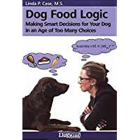 Dog Food Logic - Making Smart Decisions for Your Dog In An Age Of Too Many Choices (English Edition)