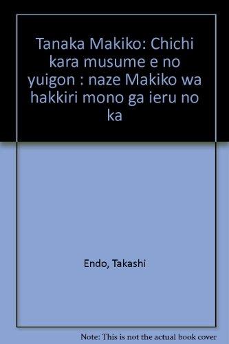 Tanaka Makiko: Chichi kara musume e no yuigon : naze Makiko wa hakkiri mono ga ieru no ka (Japanese Edition)