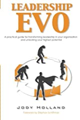 Leadership Evo: A Practical Guide For Transforming Leadership In Your Organization And Unlocking Your Highest Potential Paperback