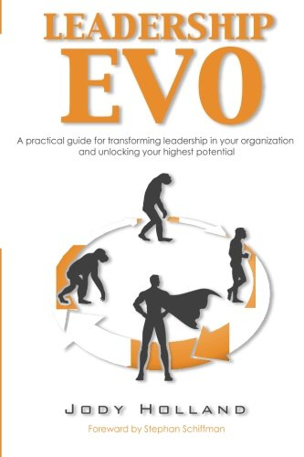 Leadership Evo: A Practical Guide For Transforming Leadership In Your Organization And Unlocking Your Highest Potential