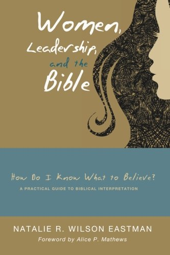 Women, Leadership, and the Bible: How Do I Know What to Believe? A Practical Guide to Biblical Interpretation