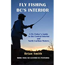 Fly Fishing BC's Interior: A Fly Fisher's Guide to the Central Interior and North Cariboo Waters