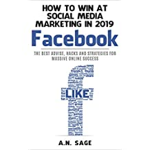 How to Win at Social Media Marketing in 2019: facebook: The Best Advice, Hacks and Strategies for Massive Online Success