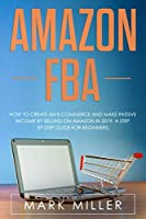 Amazon FBA: How to Create an E-Commerce and Make Passive Income by Selling on Amazon in 2019. A Step by Step Guide for Beginners.