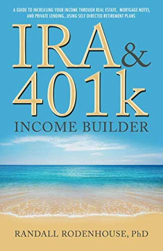 IRA and 401k Income Builder: A Guide To Increasing Your Income  Through Real Estate, Mortgage Notes,  And Private Lending Using  Self Directed Retirement Plans (Self Directed Ira Real Estate Investment Rules)