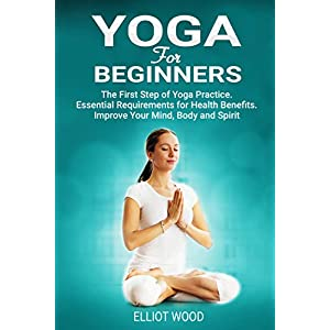 Yoga For Beginners: The First Step of Yoga Practice. Essential Requirements for Health Benefits. Improve Your Mind, Body and Spirit. 41EzB8D 2B95L  Get Healthy Today! 41EzB8D 2B95L