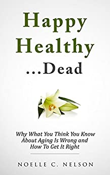 Happy Healthy. . .Dead: Why What You Think You Know About Aging Is Wrong and How To Get It RIght by [Nelson, Noelle]