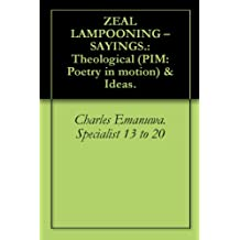 ZEAL LAMPOONING – SAYINGS.: Theological (PIM: Poetry in motion) & Ideas.