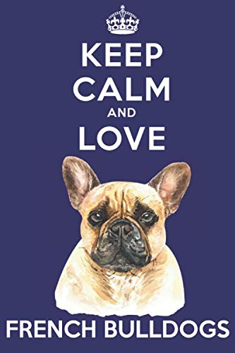 Keep Calm And Love French Bulldogs: Funny French Bulldog Dog Lover Journal / Notebook / Diary Perfect for Birthday Card Present or Christmas Gift ... Friend and The Greatest Pets In The World