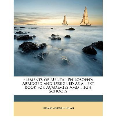 Read Online Elements of Mental Philosophy: Abridged and Designed as a Text Book for Academies AMD High Schools (Paperback) - Common ebook