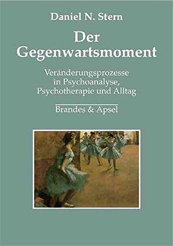 Der Gegenwartsmoment: Veränderungsprozesse in Psychoanalyse, Psychotherapie und Alltag