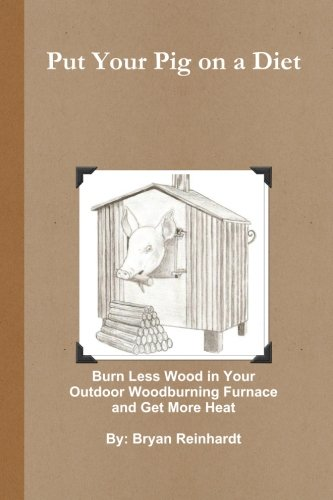 Put Your Pig on a Diet: How to Burn Less Wood in Your Outdoor Woodburning Furnace and Get More Heat