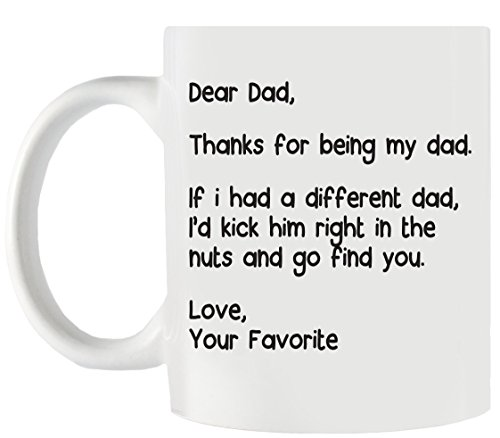 Dear Dad, Thanks For Being My Dad. If I Had a Different Dad, I'd Kick Him Right In the Nuts and Go Find You! Love, Your Favorite - 11 oz Funny Coffee Mug. Great gift for father from Smashed Banana