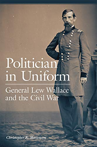 Politician in Uniform: General Lew Wallace and the Civil War (Fort Henry And Fort Donelson Civil War)