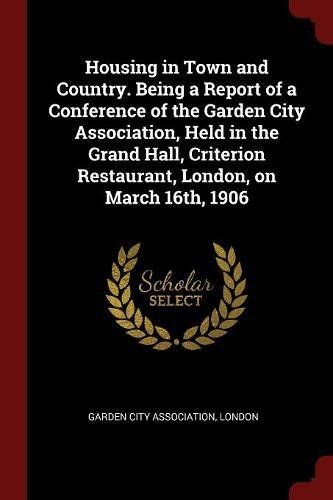 Housing in Town and Country. Being a Report of a Conference of the Garden City Association, Held in the Grand Hall, Criterion Restaurant, London, on March 16th, 1906 pdf epub