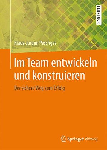 Im Team entwickeln und konstruieren: Der sichere Weg zum Erfolg (German Edition)