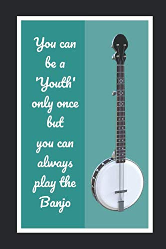 You Can Be A Youth Only Once But You Can Always Play The Banjo: Themed Novelty Lined Notebook / Journal To Write In Perfect Gift Item (6 x 9 inches)