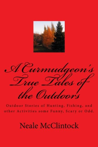 A Curmudgeon's True Tales of the Outdoors: Outdoor bstories of hunting, fishing, some funny, scary or odd.
