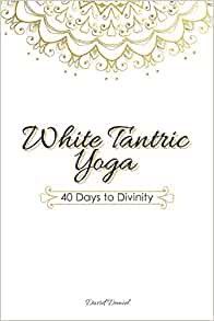 White Tantric Yoga 40 Days To Divinity One Man S Journey To Self Through The Ancient Art Of Kundalini Yoga Daniel David Mcgovern Hayden Edwards Jessica 9781724037398 Amazon Com Books