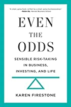 EVEN THE ODDS: SENSIBLE RISK-TAKING IN BUSINESS, INVESTING, AND LIFE