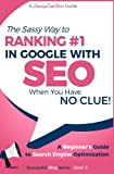 SEO - The Sassy Way of Ranking #1 in Google - when you have NO CLUE!: Beginner s Guide to Search Engine Optimization and Internet Marketing (Beginner Internet Marketing Series) (Volume 3)