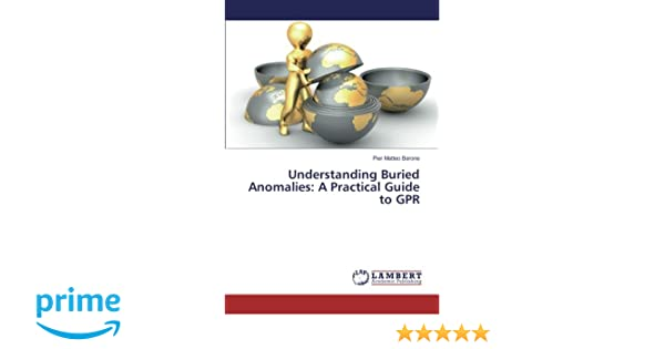 Understanding Buried Anomalies: A Practical Guide to GPR Paperback – August 26, 2016