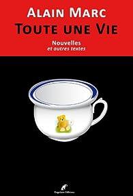 Toute une Vie (Nouvelles et Autres Textes) par Alain Marc