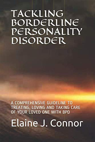 TACKLING BORDERLINE PERSONALITY DISORDER: A COMPREHENSIVE GUIDELINE TO TREATING, LOVING AND TAKING CARE OF YOUR LOVED ONE WITH BPD (Mentalization Based Treatment For Borderline Personality Disorder)