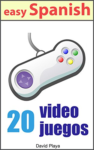 Spanish Reader - 20 Videojuegos: 20 popular Video Games told in Easy Spanish (Spanish Edition)